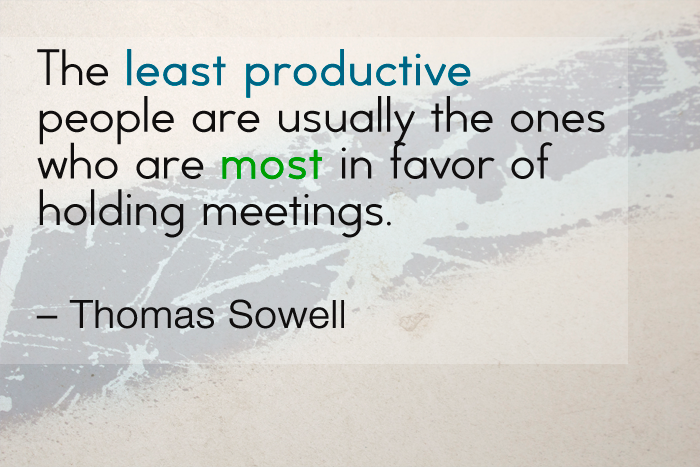 """The least productive people are usually the ones who are most in favor of holding meetings."" — Thomas Sowell"