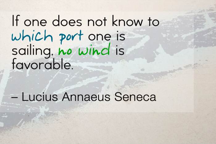 """If one does not know to which port one is sailing, no wind is favorable."" — Lucius Annaeus Seneca"