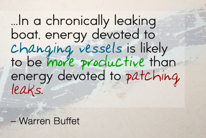 """Should you find yourself in a chronically leaking boat, energy devoted to changing vessels is likely to be more productive than energy devoted to patching leaks."" — Warren Buffett"