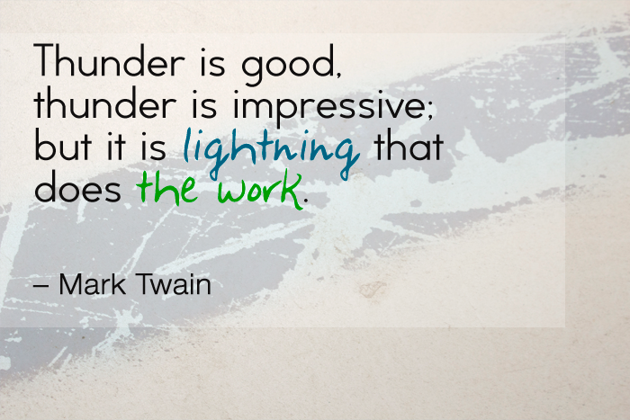 """Thunder is good, thunder is impressive; but it is lightning that does the work."" — Mark Twain"