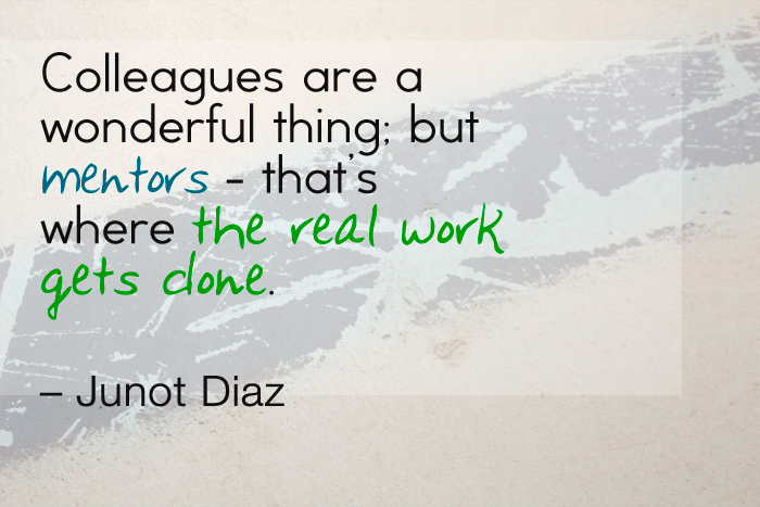 """Colleagues are a wonderful thing - but mentors, that's where the real work gets done."" — Junot Diaz"