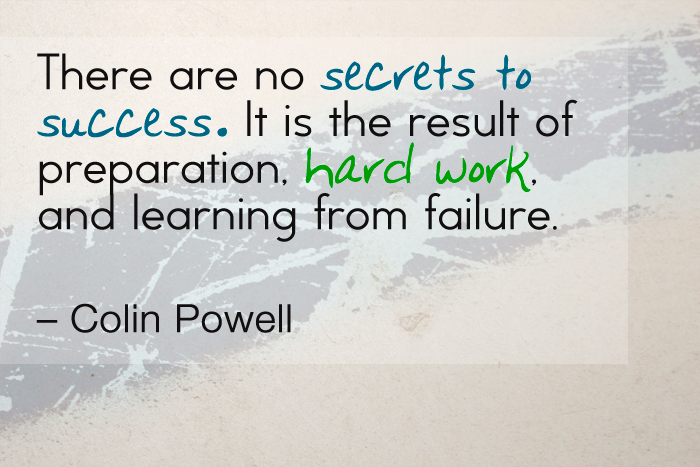 """There are no secrets to success. It is the result of preparation, hard work, and learning from failure."" — Colin Powell"