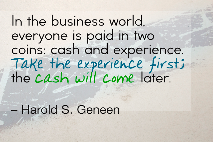 """In the business world, everyone is paid in two coins: cash and experience. Take the experience first; the cash will come later."" — Harold S. Geneen"