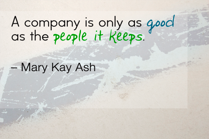 """A company is only as good as the people it keeps."" — Mary Kay Ash"