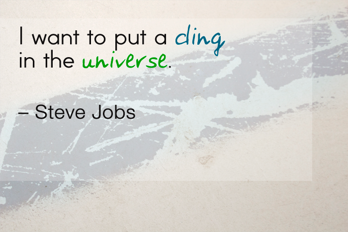 """I want to put a ding in the universe."" — Steve Jobs"
