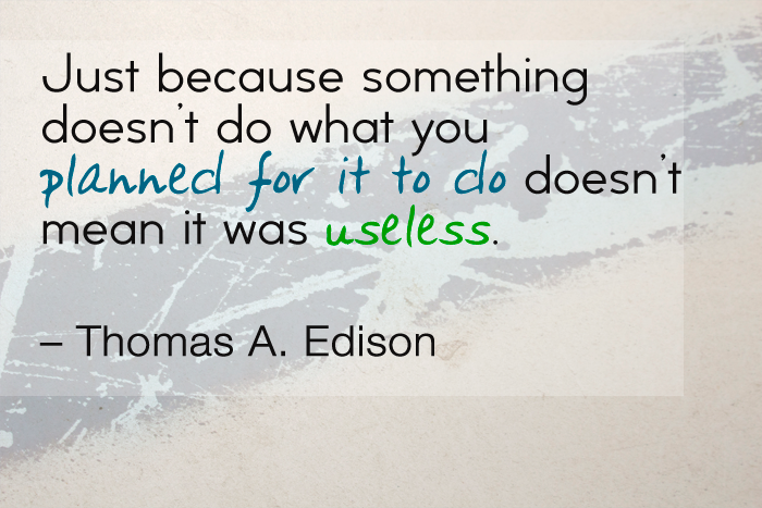 """Just because something doesn't do what you planned for it to do, doesn't mean it was useless."" — Thomas A. Edison"