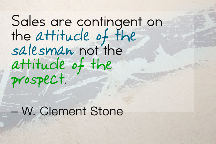 """Sales are contingent upon the attitude of the salesman - not the attitude of the prospect."" — W. Clement Stone"